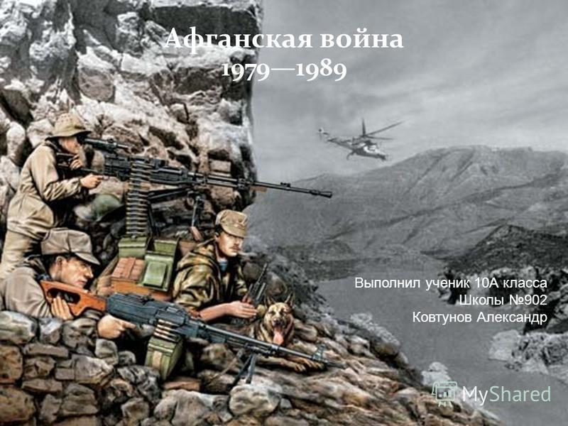 Афганская война 19791989 Выполнил ученик 10А класса Школы 902 Ковтунов Александр