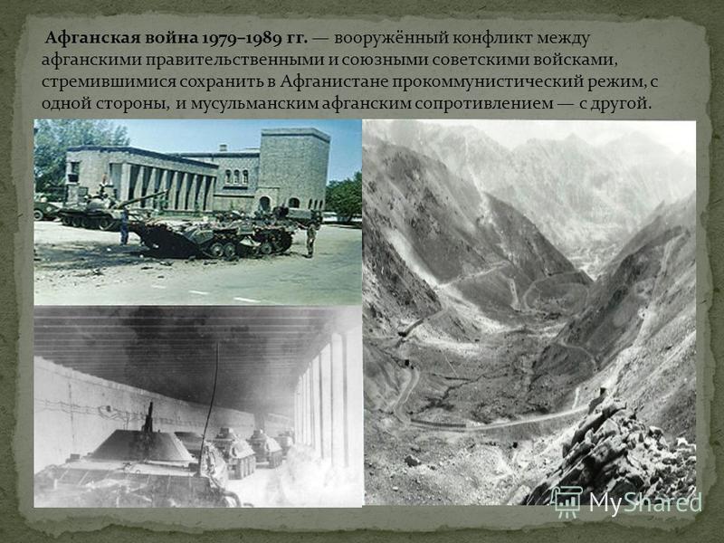 Афганская война 1979–1989 гг. вооружённый конфликт между афганскими правительственными и союзными советскими войсками, стремившимися сохранить в Афганистане прокоммунистический режим, с одной стороны, и мусульманским афганским сопротивлением с другой