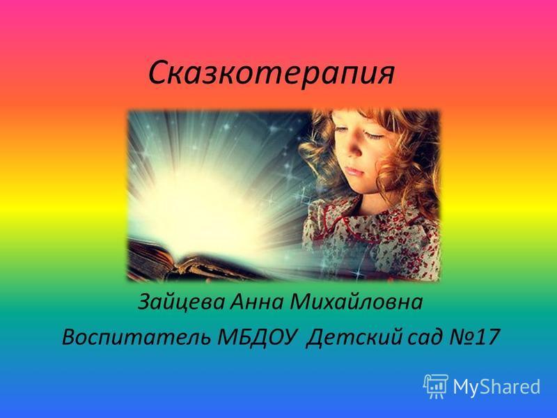 Сказкотерапия Зайцева Анна Михайловна Воспитатель МБДОУ Детский сад 17