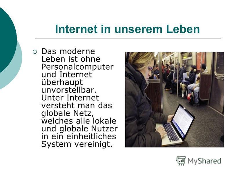 Das moderne Leben ist ohne Personalcomputer und Internet überhaupt unvorstellbar. Unter Internet versteht man das globale Netz, welches alle lokale und globale Nutzer in ein einheitliches System vereinigt.