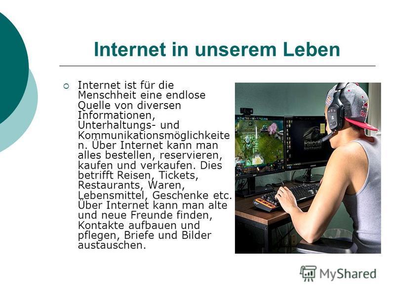 Internet in unserem Leben Internet ist für die Menschheit eine endlose Quelle von diversen Informationen, Unterhaltungs- und Kommunikationsmöglichkeite n. Über Internet kann man alles bestellen, reservieren, kaufen und verkaufen. Dies betrifft Reisen