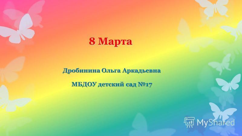 8 Марта Дробинина Ольга Аркадьевна МБДОУ детский сад 17 15.04.2016