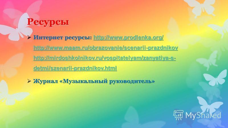 Ресурсы Интернет ресурсы: http://www.prodlenka.org/ http://www.maam.ru/obrazovanie/scenarii-prazdnikov http://mirdoshkolnikov.ru/vospitatelyam/zanyatiya-s- detmi/szenarii-prazdnikov.html Интернет ресурсы: http://www.prodlenka.org/ http://www.maam.ru/