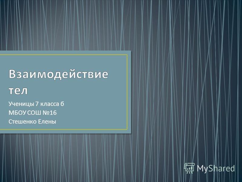 Ученицы 7 класса б МБОУ СОШ 16 Стешенко Елены