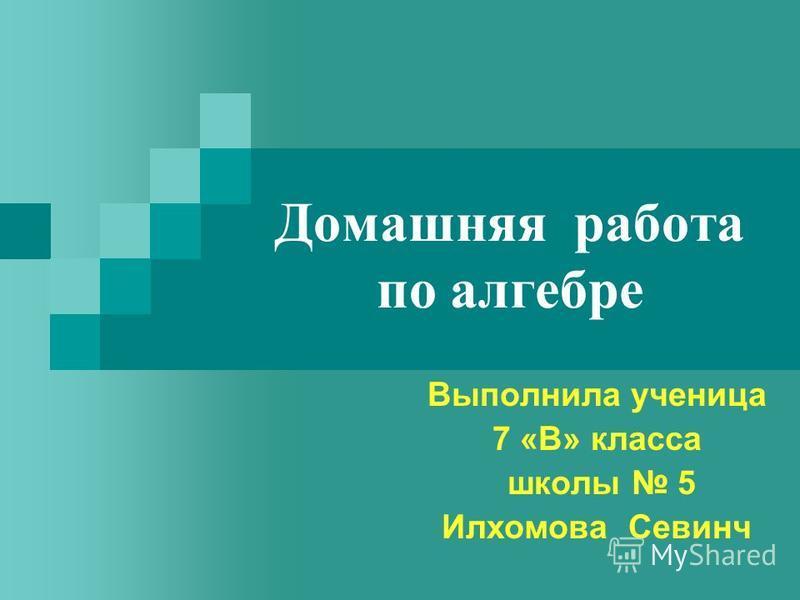 Домашняя работа по алгебре Выполнила ученица 7 «В» класса школы 5 Илхомова Севинч