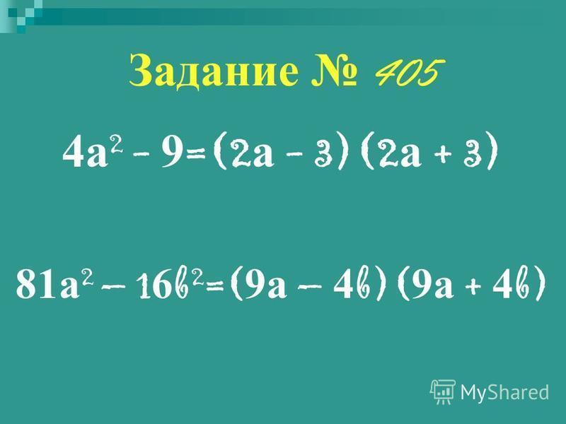 Задание 405 4 а 2 - 9 =(2 а - 3)(2 а + 3) 81 а 2 – 1 6 b 2 =( 9 а – 4 b)( 9 а + 4 b)