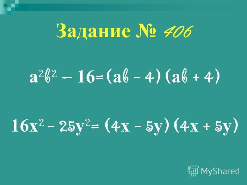 Задание 406 а 2 b 2 – 16 =( а b - 4)( а b + 4) 16 х 2 - 25 у 2 = (4 х - 5 у )(4 х + 5 у )