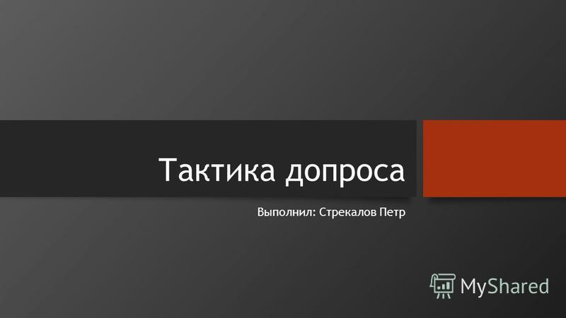 Тактика допроса Выполнил: Стрекалов Петр
