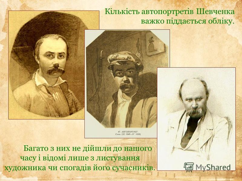 Багато з них не дійшли до нашого часу і відомі лише з листування художника чи спогадів його сучасників. Кількість автопортретів Шевченка важко піддається обліку.