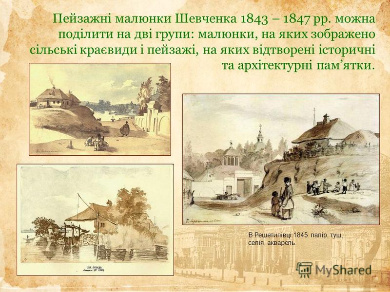 Пейзажні малюнки Шевченка 1843 – 1847 рр. можна поділити на дві групи: малюнки, на яких зображено сільські краєвиди і пейзажі, на яких відтворені історичні та архітектурні памятки. В Решетилівці.1845. папір, туш, сепія, акварель.