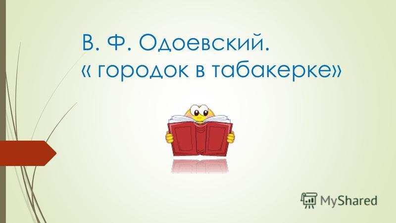 В. Ф. Одоевский. « городок в табакерке»