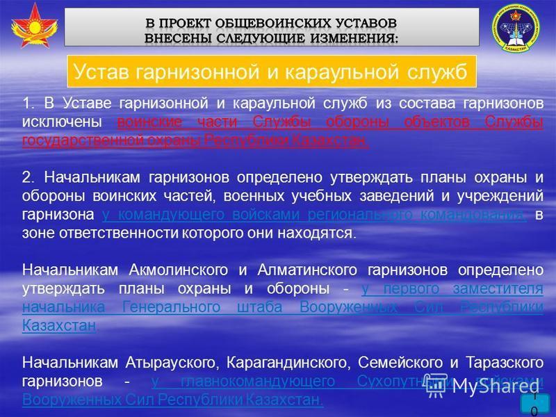 1010 Устав гарнизонной и караульной служб 1. В Уставе гарнизонной и караульной служб из состава гарнизонов исключены воинские части Службы обороны объектов Службы государственной охраны Республики Казахстан. 2. Начальникам гарнизонов определено утвер