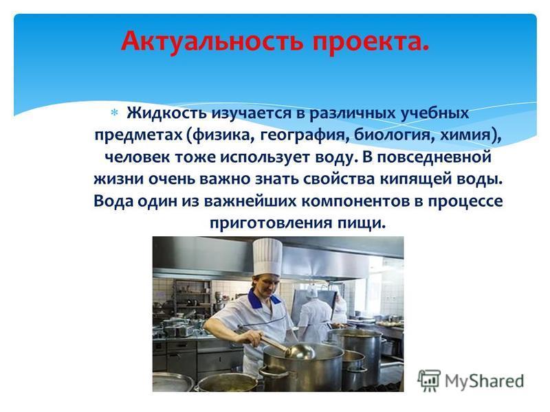 Жидкость изучается в различных учебных предметах (физика, география, биология, химия), человек тоже использует воду. В повседневной жизни очень важно знать свойства кипящей воды. Вода один из важнейших компонентов в процессе приготовления пищи. Актуа