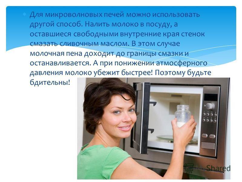 Для микроволновых печей можно использовать другой способ. Налить молоко в посуду, а оставшиеся свободными внутренние края стенок смазать сливочным маслом. В этом случае молочная пена доходит до границы смазки и останавливается. А при понижении атмосф
