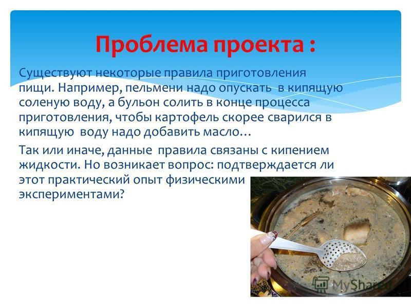 Существуют некоторые правила приготовления пищи. Например, пельмени надо опускать в кипящую соленую воду, а бульон солить в конце процесса приготовления, чтобы картофель скорее сварился в кипящую воду надо добавить масло… Так или иначе, данные правил