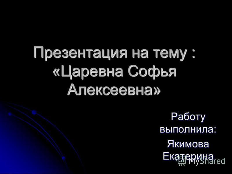Презентация на тему : «Царевна Софья Алексеевна» Работу выполнила: Якимова Екатерина