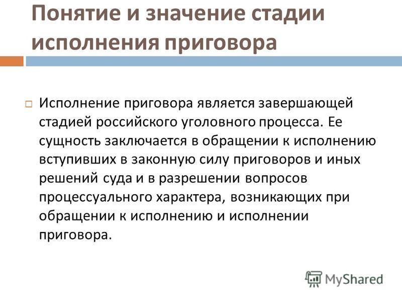 Понятие и значение стадии исполнения приговора Исполнение приговора является завершающей стадией российского уголовного процесса. Ее сущность заключается в обращении к исполнению вступивших в законную силу приговоров и иных решений суда и в разрешени
