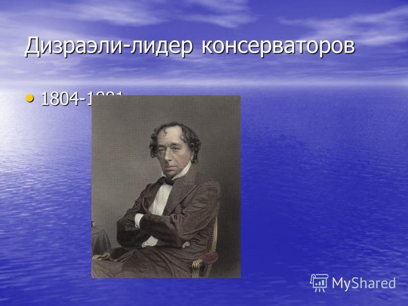 Дизраэли-лидер консерваторов 1804-1881 1804-1881