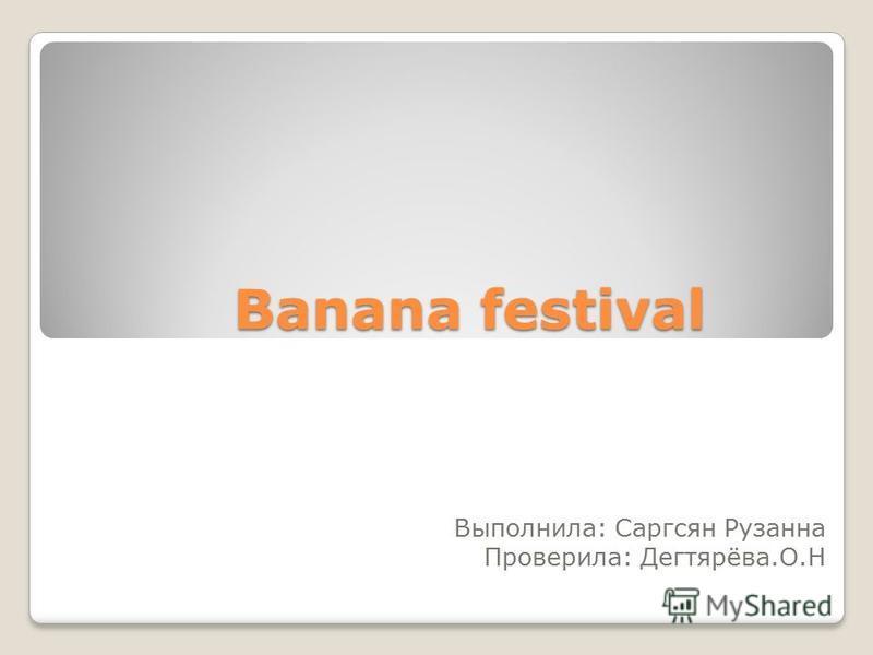 Banana festival Выполнила: Саргсян Рузанна Проверила: Дегтярёва.О.Н