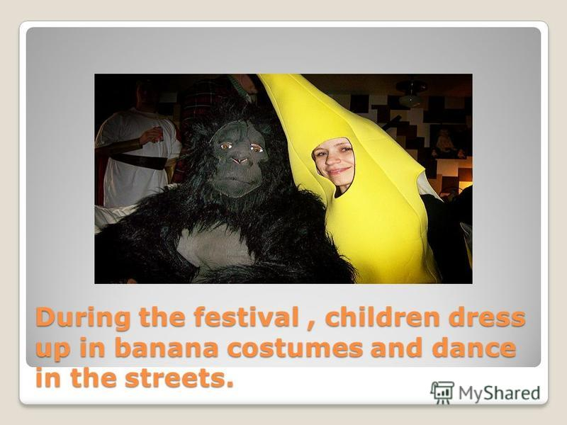 During the festival, children dress up in banana costumes and dance in the streets.