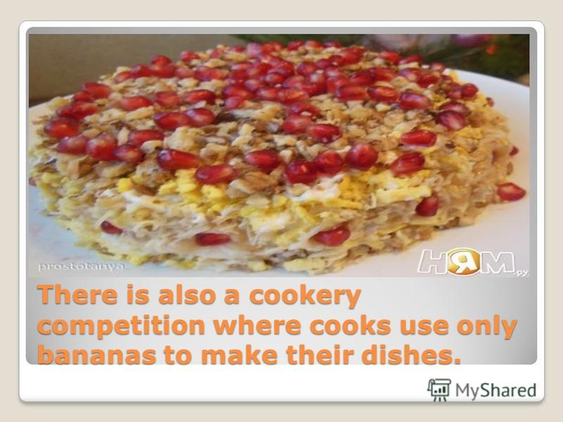 There is also a cookery competition where cooks use only bananas to make their dishes.