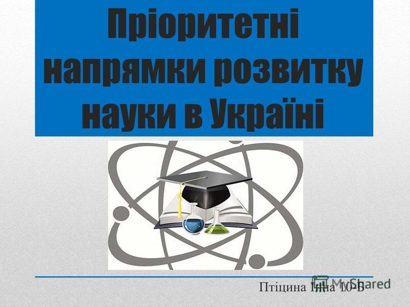 Пріоритетні напрямки розвитку науки в Україні Птіцина Інна 10-Б