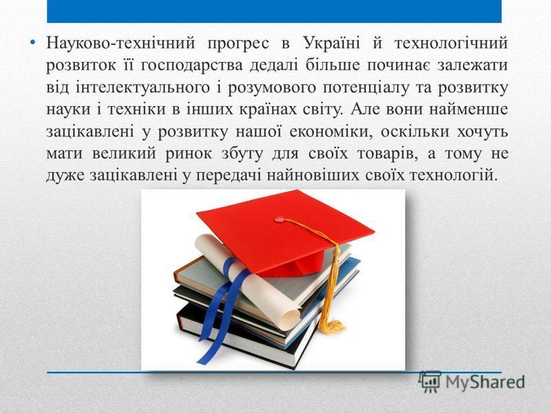Науково-технічний прогрес в Україні й технологічний розвиток її господарства дедалі більше починає залежати від інтелектуального і розумового потенціалу та розвитку науки і техніки в інших країнах світу. Але вони найменше зацікавлені у розвитку нашої
