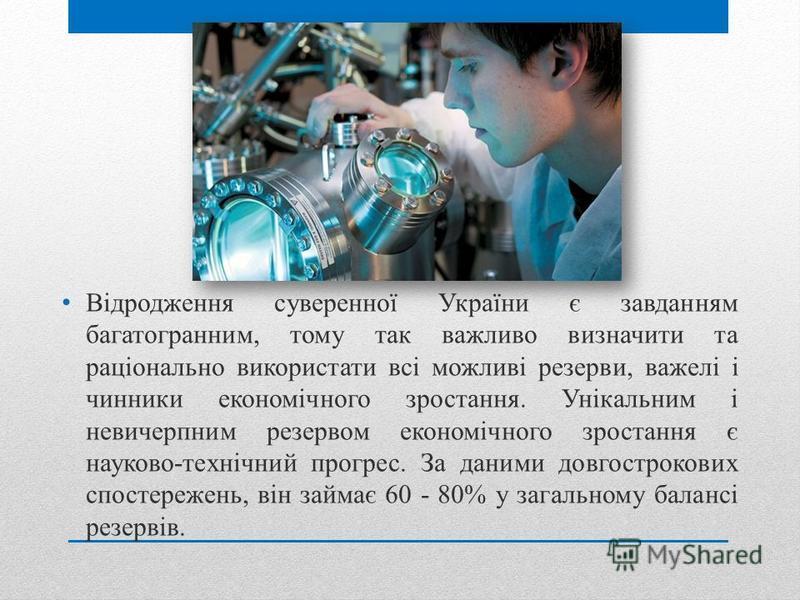 Відродження суверенної України є завданням багатогранним, тому так важливо визначити та раціонально використати всі можливі резерви, важелі і чинники економічного зростання. Унікальним і невичерпним резервом економічного зростання є науково-технічний