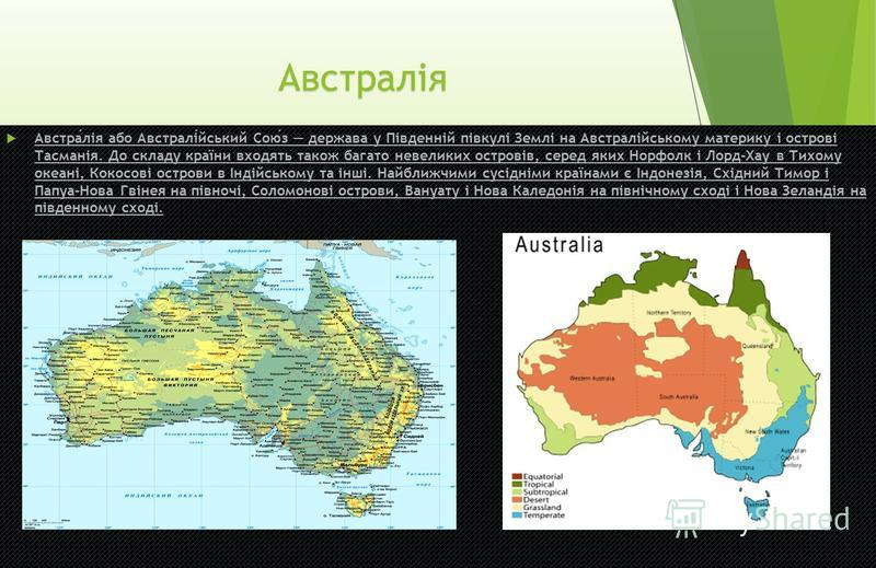 Австралія Австралія або Австралійський Союз держава у Південній півкулі Землі на Австралійському материку і острові Тасманія. До складу країни входять також багато невеликих островів, серед яких Норфолк і Лорд-Хау в Тихому океані, Кокосові острови в