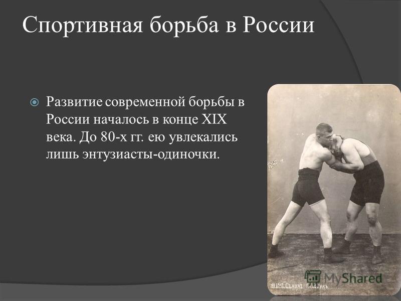 Спортивная борьба в России Развитие современной борьбы в России началось в конце XIX века. До 80-х гг. ею увлекались лишь энтузиасты-одиночки.