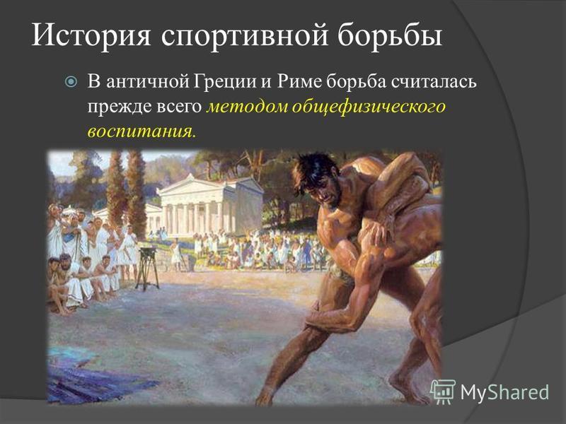 История спортивной борьбы В античной Греции и Риме борьба считалась прежде всего методом общефизического воспитания.