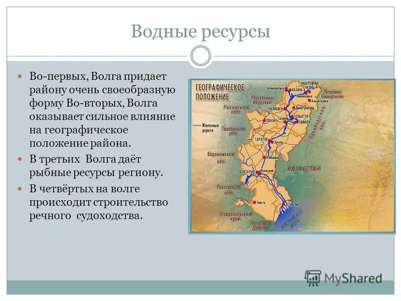 Водные ресурсы Во-первых, Волга придает району очень своеобразную форму Во-вторых, Волга оказывает сильное влияние на географическое положение района. В третьих Волга даёт рыбные ресурсы региону. В четвёртых на волге происходит строительство речного