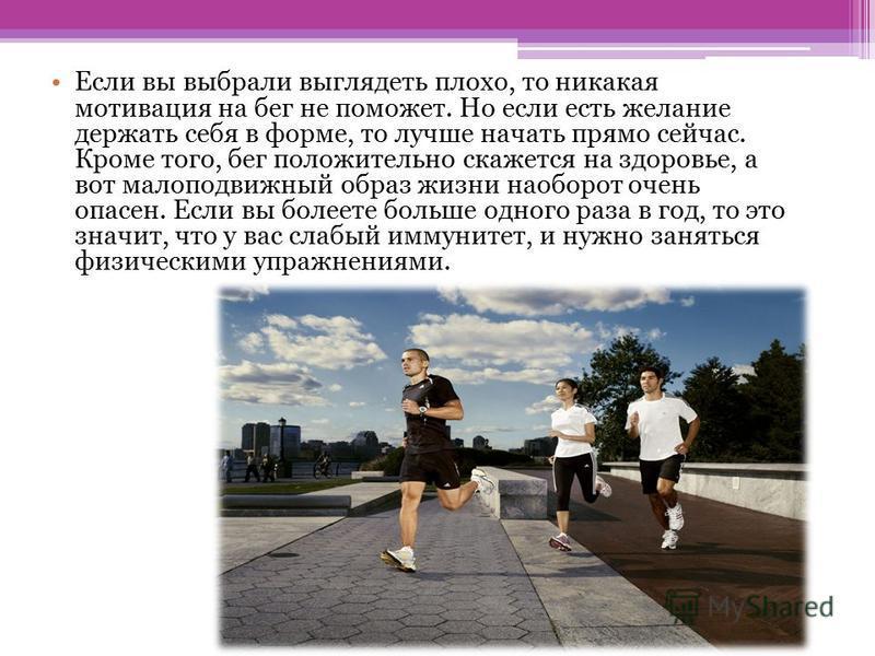 Если вы выбрали выглядеть плохо, то никакая мотивация на бег не поможет. Но если есть желание держать себя в форме, то лучше начать прямо сейчас. Кроме того, бег положительно скажется на здоровье, а вот малоподвижный образ жизни наоборот очень опасен