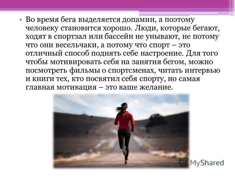Во время бега выделяется допамин, а поэтому человеку становится хорошо. Люди, которые бегают, ходят в спортзал или бассейн не унывают, не потому что они весельчаки, а потому что спорт – это отличный способ поднять себе настроение. Для того чтобы моти