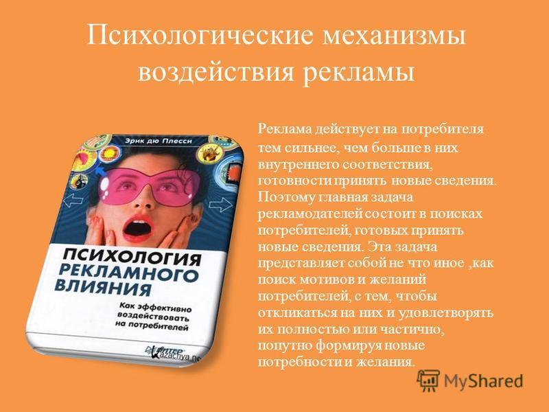 Психологические механизмы воздействия рекламы Реклама действует на потребителя тем сильнее, чем больше в них внутреннего соответствия, готовности принять новые сведения. Поэтому главная задача рекламодателей состоит в поисках потребителей, готовых пр