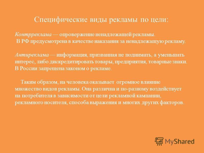 Специфические виды рекламы по цели: Контрреклама опровержение ненадлежащей рекламы. В РФ предусмотрена в качестве наказания за ненадлежащую рекламу. Антиреклама информация, призванная не поднимать, а уменьшать интерес, либо дискредитировать товары, п