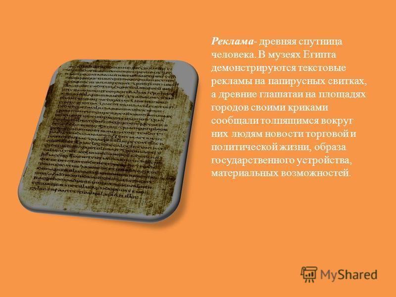 Реклама- древняя спутница человека. В музеях Египта демонстрируются текстовые рекламы на папирусных свитках, а древние глашатаи на площадях городов своими криками сообщали толпящимся вокруг них людям новости торговой и политической жизни, образа госу