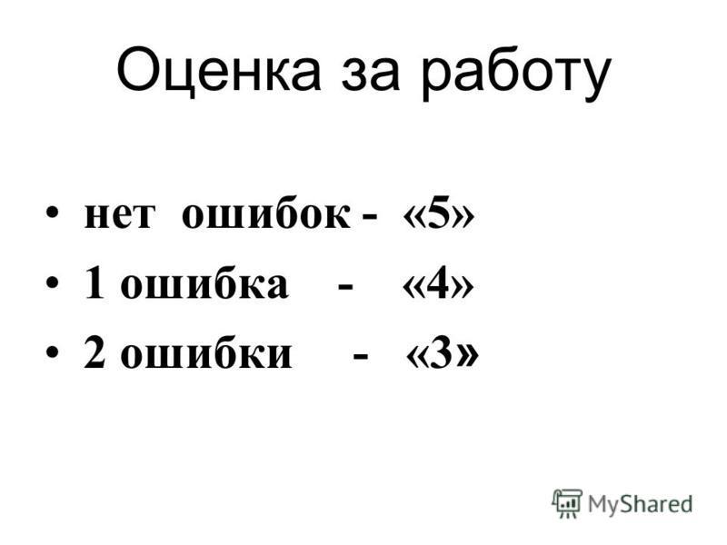 Оценка за работу нет ошибок - «5» 1 ошибка - «4» 2 ошибки - «3 »