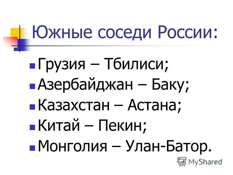 Южные соседи России: Грузия – Тбилиси; Азербайджан – Баку; Казахстан – Астана; Китай – Пекин; Монголия – Улан-Батор.