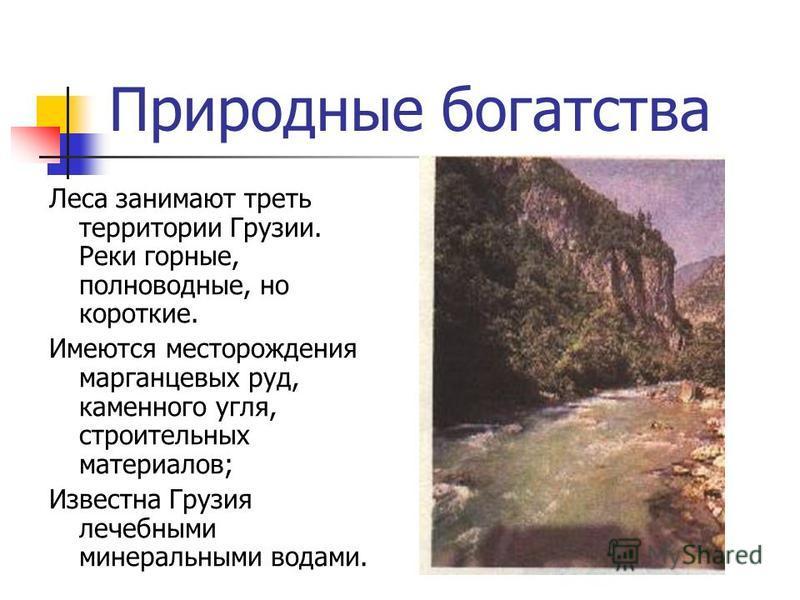 Природные богатства Леса занимают треть территории Грузии. Реки горные, полноводные, но короткие. Имеются месторождения марганцевых руд, каменного угля, строительных материалов; Известна Грузия лечебными минеральными водами.