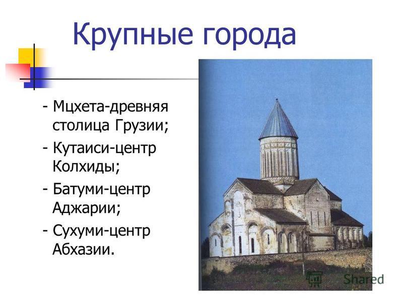 Крупные города - Мцхета-древняя столица Грузии; - Кутаиси-центр Колхиды; - Батуми-центр Аджарии; - Сухуми-центр Абхазии.