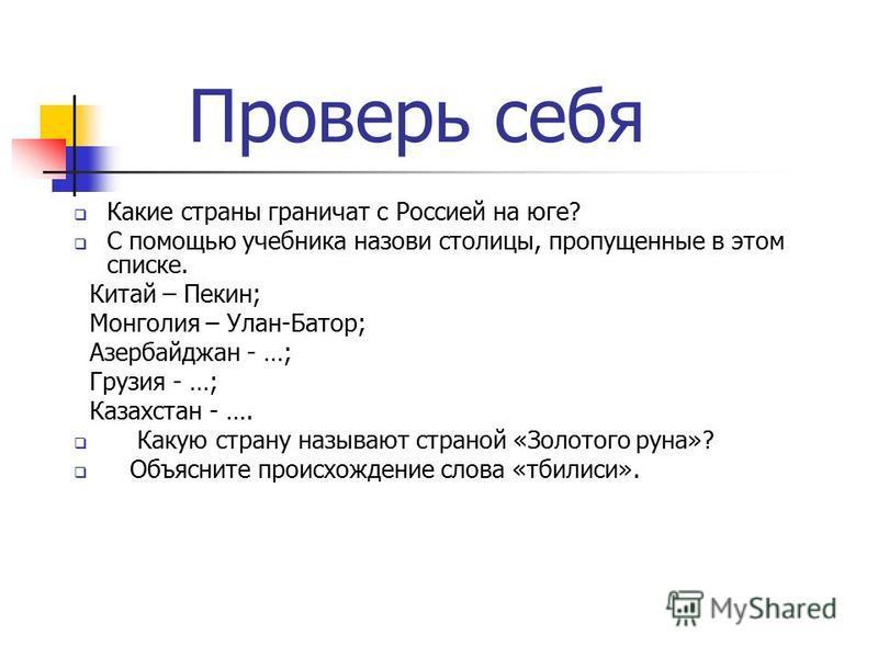 Проверь себя Какие страны граничат с Россией на юге? С помощью учебника назови столицы, пропущенные в этом списке. Китай – Пекин; Монголия – Улан-Батор; Азербайджан - …; Грузия - …; Казахстан - …. Какую страну называют страной «Золотого руна»? Объясн