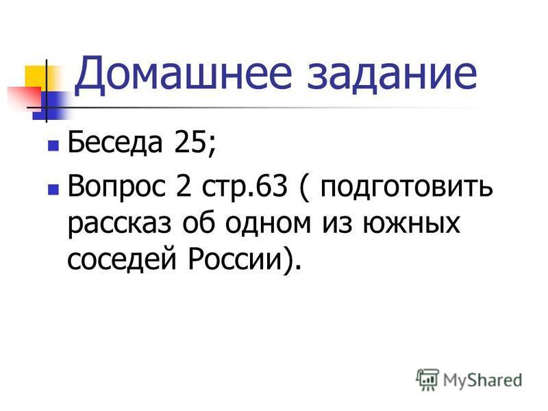 Домашнее задание Беседа 25; Вопрос 2 стр.63 ( подготовить рассказ об одном из южных соседей России).