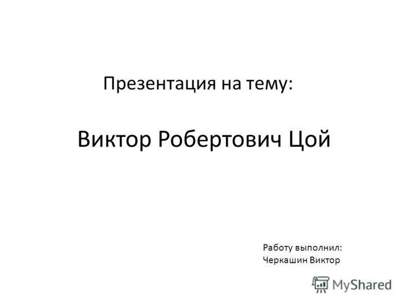 Презентация на тему: Виктор Робертович Цой Работу выполнил: Черкашин Виктор