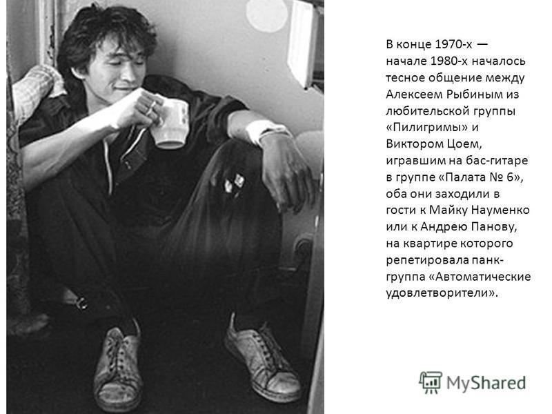 В конце 1970-х начале 1980-х началось тесное общение между Алексеем Рыбиным из любительской группы «Пилигримы» и Виктором Цоем, игравшим на бас-гитаре в группе «Палата 6», оба они заходили в гости к Майку Науменко или к Андрею Панову, на квартире кот