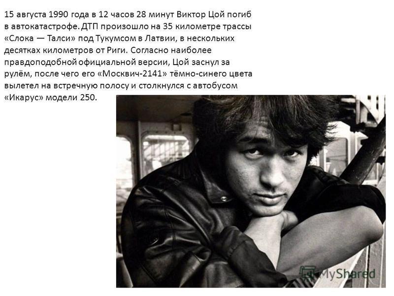 15 августа 1990 года в 12 часов 28 минут Виктор Цой погиб в автокатастрофе. ДТП произошло на 35 километре трассы «Слока Талси» под Тукумсом в Латвии, в нескольких десятках километров от Риги. Согласно наиболее правдоподобной официальной версии, Цой з