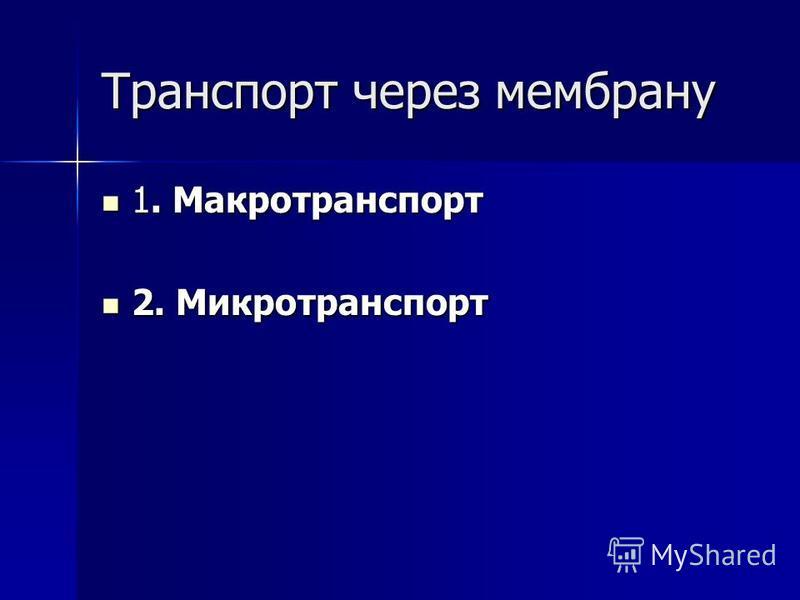 Транспорт через мембрану 1. Макротранспорт 1. Макротранспорт 2. Микротранспорт 2. Микротранспорт