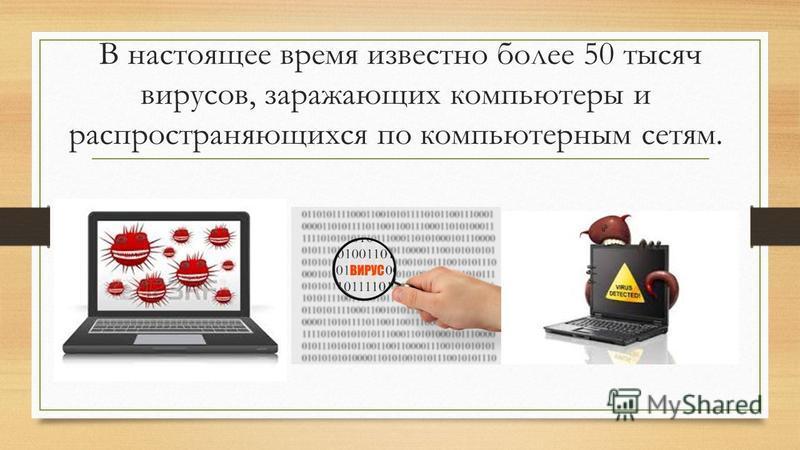 В настоящее время известно более 50 тысяч вирусов, заражающих компьютеры и распространяющихся по компьютерным сетям.
