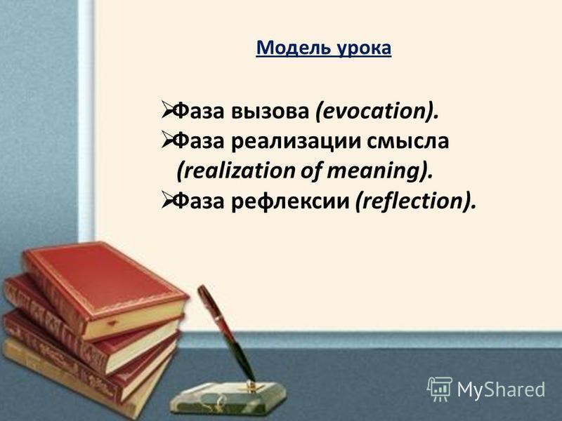 Модель урока Фаза вызова (evocation). Фаза реализации смысла (realization of meaning). Фаза рефлексии (reflection).