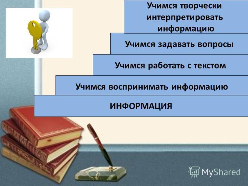 Учимся задавать вопросы Учимся творчески интерпретировать информацию Учимся работать с текстом Учимся воспринимать информацию ИНФОРМАЦИЯ